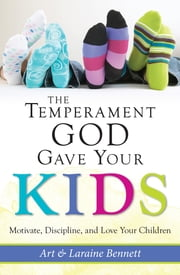 The Temperament God Gave Your Kids - Motivate, Discipline, and Love Your Children ebook by Art Bennett,Laraine Bennett