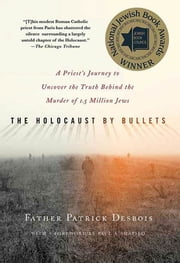 The Holocaust by Bullets - A Priest's Journey to Uncover the Truth Behind the Murder of 1.5 Million Jews ebook by Patrick Desbois,Paul A. Shapiro