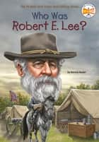 Who Was Robert E. Lee? ebook by