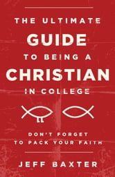 The Ultimate Guide to Being a Christian in College - Don't Forget to Pack Your Faith ebook by Jeff Baxter