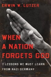 When a Nation Forgets God - 7 Lessons We Must Learn From Nazi Germany ebook by Erwin W. Lutzer