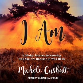I Am - A 60-Day Journey to Knowing Who You Are Because of Who He Is audiobook by Michele Cushatt