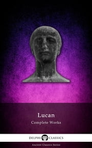 Complete Works of Lucan (Delphi Classics) ebook by Lucan,Delphi Classics