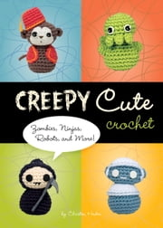 Creepy Cute Crochet - Zombies, Ninjas, Robots, and More! ebook by Christen Haden