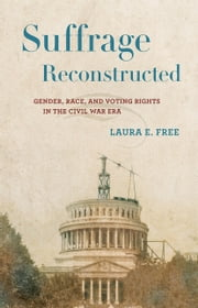 Suffrage Reconstructed - Gender, Race, and Voting Rights in the Civil War Era ebook by Laura E. Free