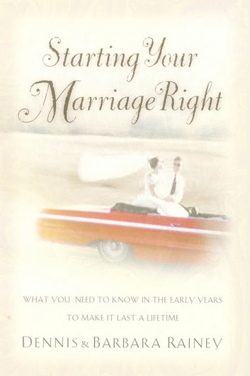 Starting Your Marriage Right - What You Need to Know in the Early Years to Make It Last a Lifetime ebook by Dennis Rainey,Barbara Rainey