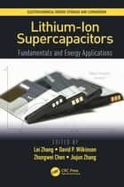 Lithium-Ion Supercapacitors - Fundamentals and Energy Applications ebook by Lei Zhang, David P. Wilkinson, Zhongwei Chen,...