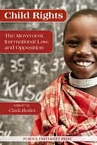 Child Rights: The Movement, International Law, and Opposition ebook by Clark Butler