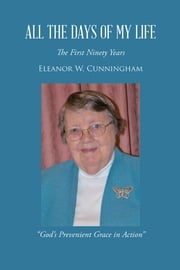 "ALL THE DAYS OF MY LIFE - The First Ninety Years ""God's Prevenient Grace in Action"" ebook by Eleanor W. Cunningham"