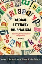 Global Literary Journalism - Exploring the Journalistic Imagination, Volume 2 ebook by Richard Lance Keeble, John Tulloch