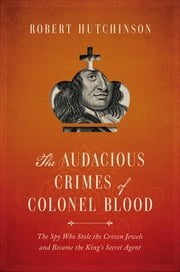 The Audacious Crimes of Colonel Blood: The Spy Who Stole the Crown Jewels and Became the King's Secret Agent ebook by Robert Hutchinson