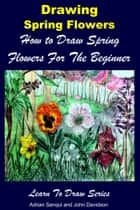 Drawing Spring Flowers: How to Draw Spring Flowers For the Beginner ebook by Adrian Sanqui, John Davidson