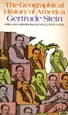 The Geographical History of America - Or the Relation of Human Nature to the Human Mind ebook by Gertrude Stein, Thornton Wilder, William H. Gass