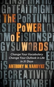 The Power of Words - Change Your Vocabulary Change Your Outlook in Life In 31 Days ebook by Anthony VanDyke
