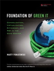 Foundation of Green IT - Consolidation, Virtualization, Efficiency, and ROI in the Data Center ebook by Marty Poniatowski