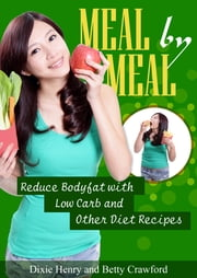 Meal by Meal: Reduce Bodyfat with Low Carb and Other Diet Recipes ebook by Dixie Henry,Betty Crawford