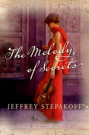 The Melody of Secrets - A Novel ebook by Jeffrey Stepakoff