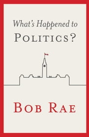 What's Happened to Politics? ebook by Bob Rae