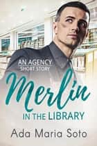 Merlin in the Library - The Agency, #2 ebook by Ada Maria Soto