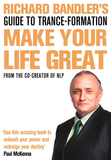 Richard Bandler's Guide to Trance-formation: Make Your Life Great ebook by Richard Bandler