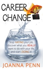 Career Change: Stop hating your job, discover what you really want to do with your life, and start doing it! ebook by Joanna Penn