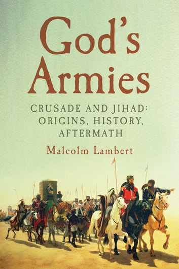 God's Armies - Crusade and Jihad: Origins, History, Aftermath ebook by Malcolm Lambert