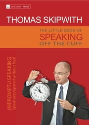 The Little Book of Speaking Off the Cuff. Impromptu Speaking -- Speak Unprepared Without Fear! ebook by Thomas Skipwith