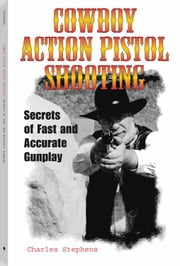 Cowboy Action Pistol Shooting: Secrets of Fast and Accurate Gunplay ebook by Stephens, Charles