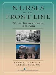 Nurses on the Front Line: When Disaster Strikes, 1878-2010 ebook by Mann Wall, Barbra, PhD,...