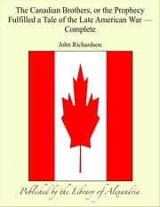 The Canadian brothers, or The Prophecy Fulfilled a Tale of The Late American War, Complete ebook by John Richardson