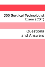 300 Surgical Technologist Exam (CST) (Questions and Answers) ebook by Minute Help Guides