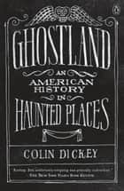 Ghostland - An American History in Haunted Places ebook by Colin Dickey