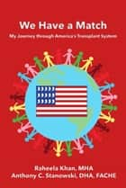 We Have a Match: My Journey through America's Transplant System ebook by Raheela Khan MHA,Anthony Stanowski DHA FACHE