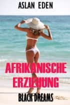Afrikanische Erziehung - Black Dreams! ebook by Aslan Eden