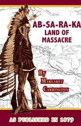 AB-Sa-Ra-Ka Land of Massacre ebook by Carrington, Margaret Irvin