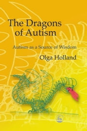 The Dragons of Autism: Autism as a Source of Wisdom ebook by Holland, Olga