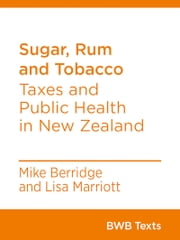 Sugar, Rum and Tobacco - Taxes and Public Health in New Zealand ebook by Mike Berridge, Lisa Marriott