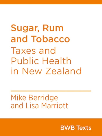 Sugar, Rum and Tobacco - Taxes and Public Health in New Zealand ebook by Mike Berridge,Lisa Marriott