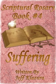 Scriptural Rosary #4: Suffering ebook by Jeff Klazura