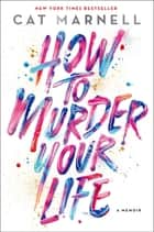 How to Murder Your Life - A Memoir ebook by Cat Marnell