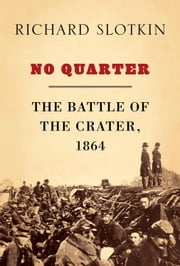 No Quarter - The Battle of the Crater, 1864 ebook by Richard Slotkin