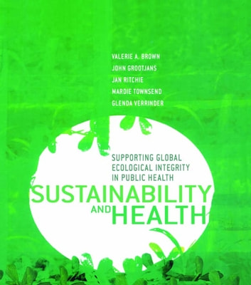 Sustainability and Health - Supporting Global Ecological Integrity in Public Health ebook by Valerie A. Brown,John Grootjans,Jan Ritchie,Mardie Townsend,Glenda Verrinder