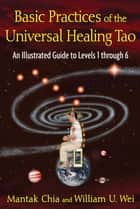 Basic Practices of the Universal Healing Tao - An Illustrated Guide to Levels 1 through 6 ebook by Mantak Chia, William U. Wei