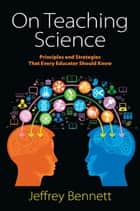 On Teaching Science - Principles and Strategies That Every Educator Should Know ebook by Jeffrey Bennett