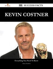 Kevin Costner 201 Success Facts - Everything you need to know about Kevin Costner ebook by Diana Hamilton