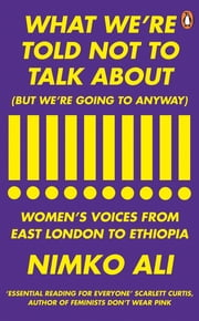 What We're Told Not to Talk About (But We're Going to Anyway) - Women's Voices from East London to Ethiopia ebook by Nimko Ali