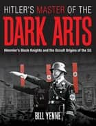 Hitler's Master of the Dark Arts: Himmler's Black Knights and the Occult Origins of the SS - Himmler's Black Knights and the Occult Origins of the SS ebook by Bill Yenne