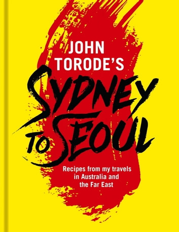John Torode's Sydney to Seoul - Recipes from my travels in Australia and the Far East ebook by John Torode