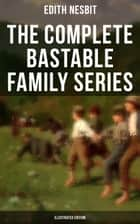The Complete Bastable Family Series (Illustrated Edition) - The Treasure Seekers, The Wouldbegoods, The New Treasure Seekers & Oswald Bastable and Others ebook by Edith Nesbit, Gordon Browne, Frances Ewan,...