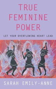 True Feminine Power - Let Your Overflowing Heart Lead ebook by Sarah Emily-Anne